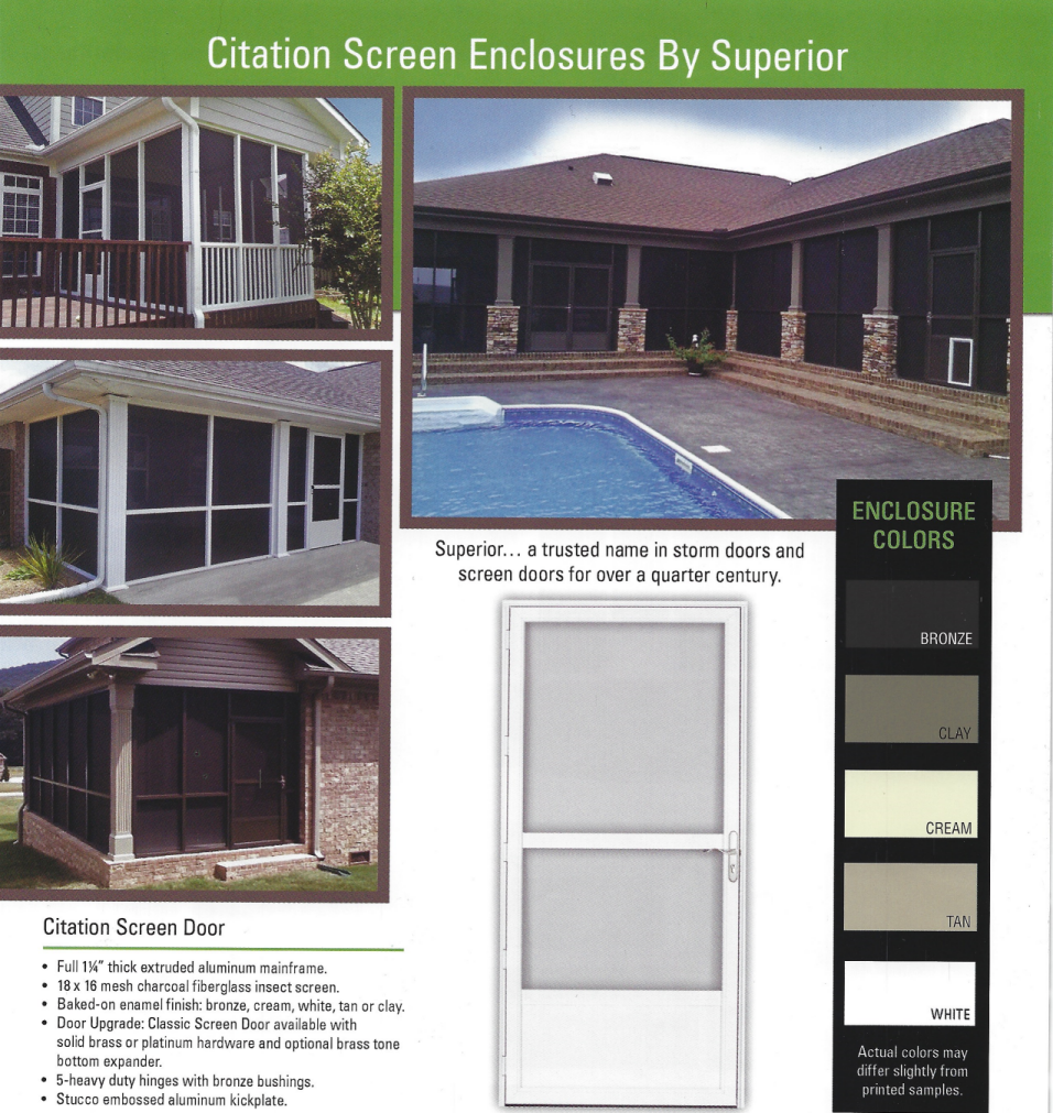 Citation Screen Enclosures By Superior. Superior - a trusted name in storm doors and screen doors for over a quarter century. Enclosure colors: Bronze, Clay, Cream, Tan, White. Actual colors may differ slightly from printed samples. Citation Screen Door: Full 1-1/4-inch thick extruded aluminum mainframe. 18 by 16 mesh charcoal fiberglass insect screen. Baked-on enamel finish; bronze, cream, white, tan, or clay. Door Upgrade: Classic Screen Door available with solid brass or platinum hardware and optional brass tone bottom expander. 5-heavy duty hinges with bronze bushings. Stucco embossed aluminum kickplate.